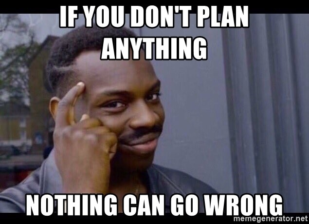 CLUB GIGGLE if-you-dont-plan-anything-nothing-can-go-wrong What Could Possibly Go Wrong 32 Funniest Memes